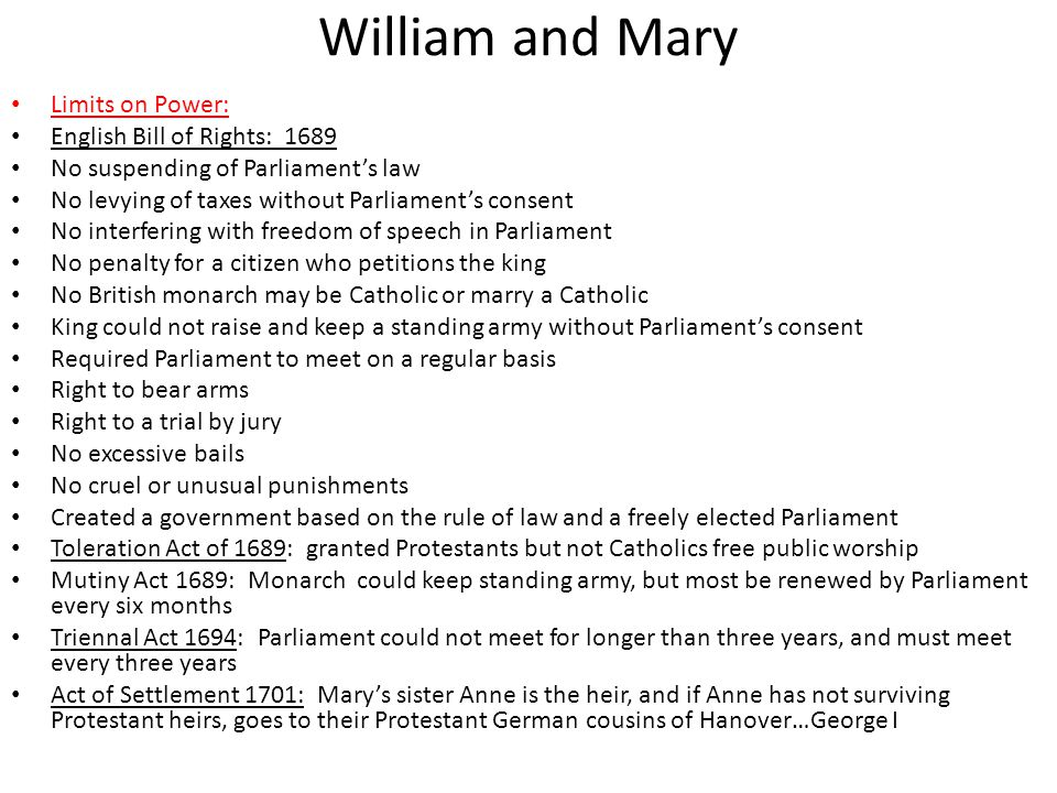 William and Mary Limits on Power: English Bill of Rights: 1689 No suspending of Parliament's law No levying of taxes without Parliament's consent No interfering with freedom of speech in Parliament No penalty for a citizen who petitions the king No British monarch may be Catholic or marry a Catholic King could not raise and keep a standing army without Parliament's consent Required Parliament to meet on a regular basis Right to bear arms Right to a trial by jury No excessive bails No cruel or unusual punishments Created a government based on the rule of law and a freely elected Parliament Toleration Act of 1689: granted Protestants but not Catholics free public worship Mutiny Act 1689: Monarch could keep standing army, but most be renewed by Parliament every six months Triennal Act 1694: Parliament could not meet for longer than three years, and must meet every three years Act of Settlement 1701: Mary's sister Anne is the heir, and if Anne has not surviving Protestant heirs, goes to their Protestant German cousins of Hanover…George I