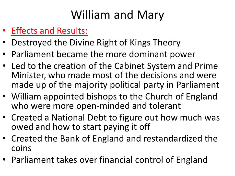 William and Mary Effects and Results: Destroyed the Divine Right of Kings Theory Parliament became the more dominant power Led to the creation of the Cabinet System and Prime Minister, who made most of the decisions and were made up of the majority political party in Parliament William appointed bishops to the Church of England who were more open-minded and tolerant Created a National Debt to figure out how much was owed and how to start paying it off Created the Bank of England and restandardized the coins Parliament takes over financial control of England