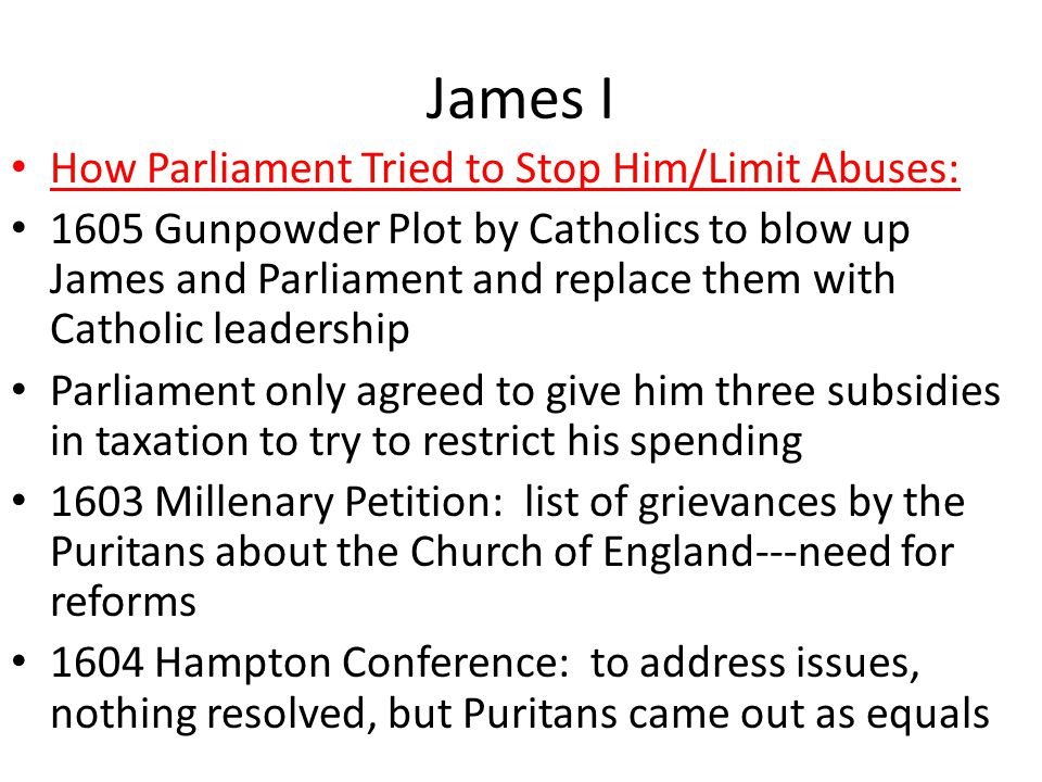 James I How Parliament Tried to Stop Him/Limit Abuses: 1605 Gunpowder Plot by Catholics to blow up James and Parliament and replace them with Catholic leadership Parliament only agreed to give him three subsidies in taxation to try to restrict his spending 1603 Millenary Petition: list of grievances by the Puritans about the Church of England---need for reforms 1604 Hampton Conference: to address issues, nothing resolved, but Puritans came out as equals