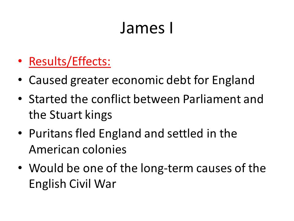 James I Results/Effects: Caused greater economic debt for England Started the conflict between Parliament and the Stuart kings Puritans fled England and settled in the American colonies Would be one of the long-term causes of the English Civil War