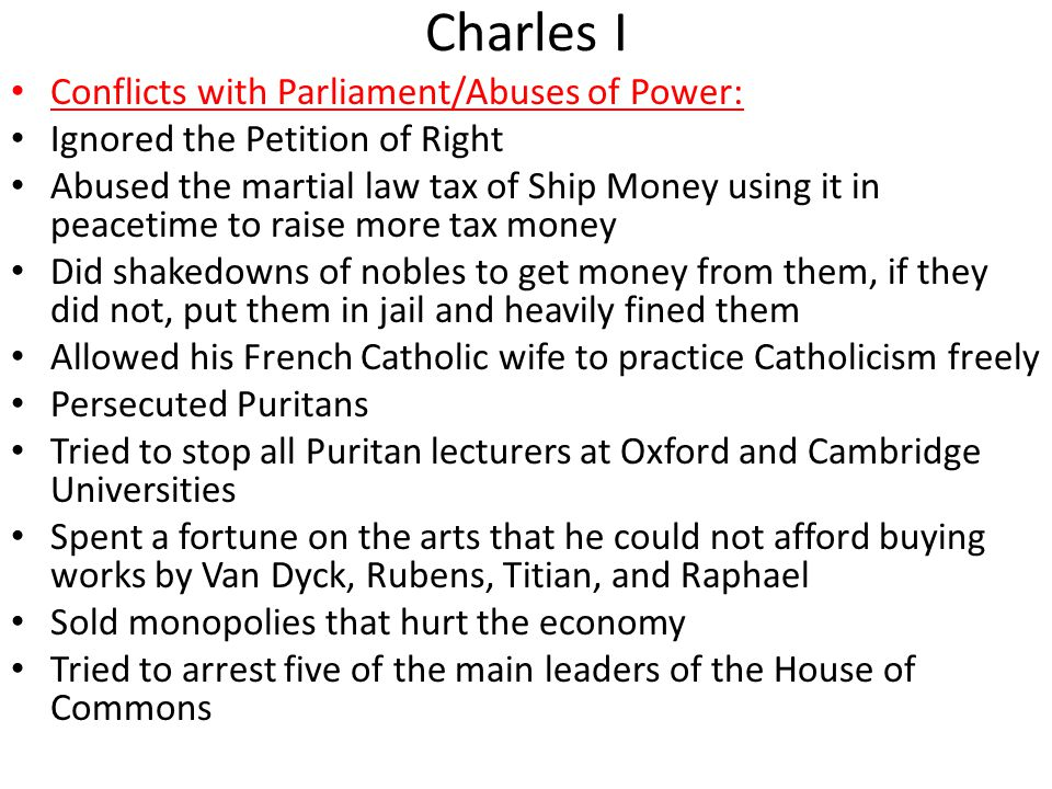 Charles I Conflicts with Parliament/Abuses of Power: Ignored the Petition of Right Abused the martial law tax of Ship Money using it in peacetime to raise more tax money Did shakedowns of nobles to get money from them, if they did not, put them in jail and heavily fined them Allowed his French Catholic wife to practice Catholicism freely Persecuted Puritans Tried to stop all Puritan lecturers at Oxford and Cambridge Universities Spent a fortune on the arts that he could not afford buying works by Van Dyck, Rubens, Titian, and Raphael Sold monopolies that hurt the economy Tried to arrest five of the main leaders of the House of Commons