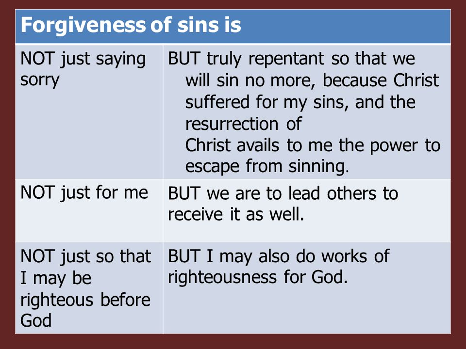 Forgiveness of sins is NOT just saying sorry BUT truly repentant so that we will sin no more, because Christ suffered for my sins, and the resurrection of Christ avails to me the power to escape from sinning.