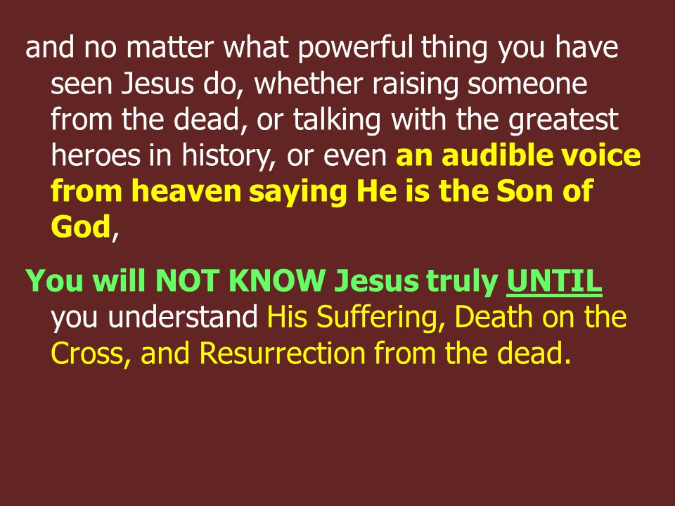 and no matter what powerful thing you have seen Jesus do, whether raising someone from the dead, or talking with the greatest heroes in history, or even an audible voice from heaven saying He is the Son of God, You will NOT KNOW Jesus truly UNTIL you understand His Suffering, Death on the Cross, and Resurrection from the dead.