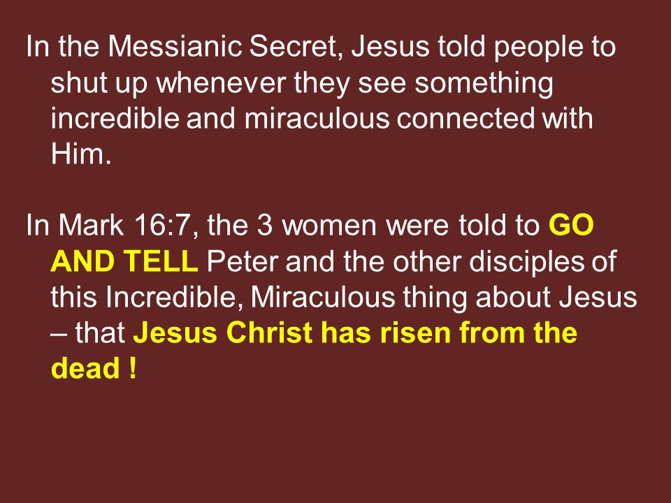 In the Messianic Secret, Jesus told people to shut up whenever they see something incredible and miraculous connected with Him.