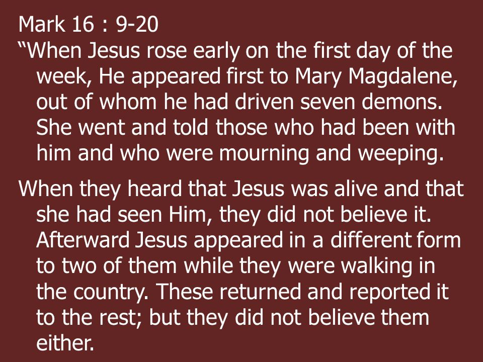 Mark 16 : 9-20 When Jesus rose early on the first day of the week, He appeared first to Mary Magdalene, out of whom he had driven seven demons.