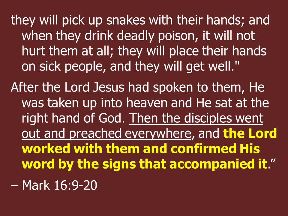 they will pick up snakes with their hands; and when they drink deadly poison, it will not hurt them at all; they will place their hands on sick people, and they will get well. After the Lord Jesus had spoken to them, He was taken up into heaven and He sat at the right hand of God.
