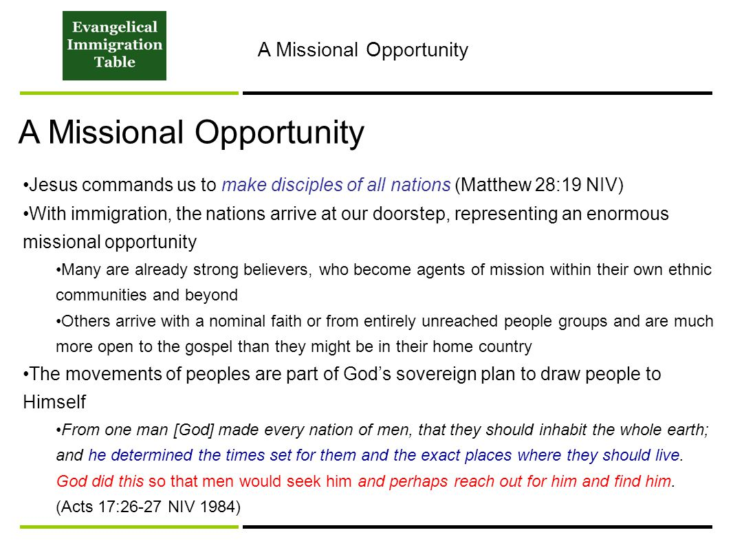 A Missional Opportunity Jesus commands us to make disciples of all nations (Matthew 28:19 NIV) With immigration, the nations arrive at our doorstep, representing an enormous missional opportunity Many are already strong believers, who become agents of mission within their own ethnic communities and beyond Others arrive with a nominal faith or from entirely unreached people groups and are much more open to the gospel than they might be in their home country The movements of peoples are part of God's sovereign plan to draw people to Himself From one man [God] made every nation of men, that they should inhabit the whole earth; and he determined the times set for them and the exact places where they should live.