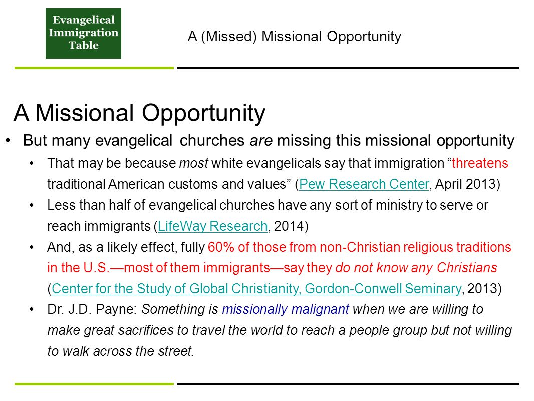 But many evangelical churches are missing this missional opportunity That may be because most white evangelicals say that immigration threatens traditional American customs and values (Pew Research Center, April 2013)Pew Research Center Less than half of evangelical churches have any sort of ministry to serve or reach immigrants (LifeWay Research, 2014)LifeWay Research And, as a likely effect, fully 60% of those from non-Christian religious traditions in the U.S.—most of them immigrants—say they do not know any Christians (Center for the Study of Global Christianity, Gordon-Conwell Seminary, 2013)Center for the Study of Global Christianity, Gordon-Conwell Seminary Dr.