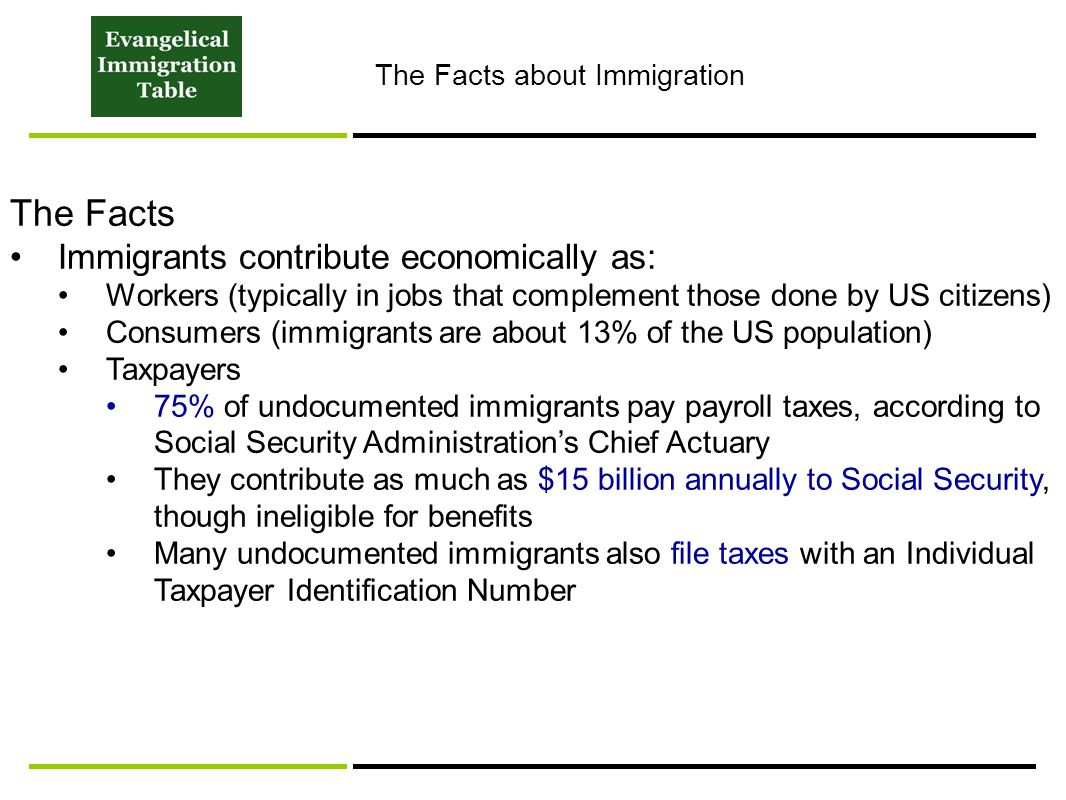 The Facts about Immigration The Facts Immigrants contribute economically as: Workers (typically in jobs that complement those done by US citizens) Consumers (immigrants are about 13% of the US population) Taxpayers 75% of undocumented immigrants pay payroll taxes, according to Social Security Administration's Chief Actuary They contribute as much as $15 billion annually to Social Security, though ineligible for benefits Many undocumented immigrants also file taxes with an Individual Taxpayer Identification Number