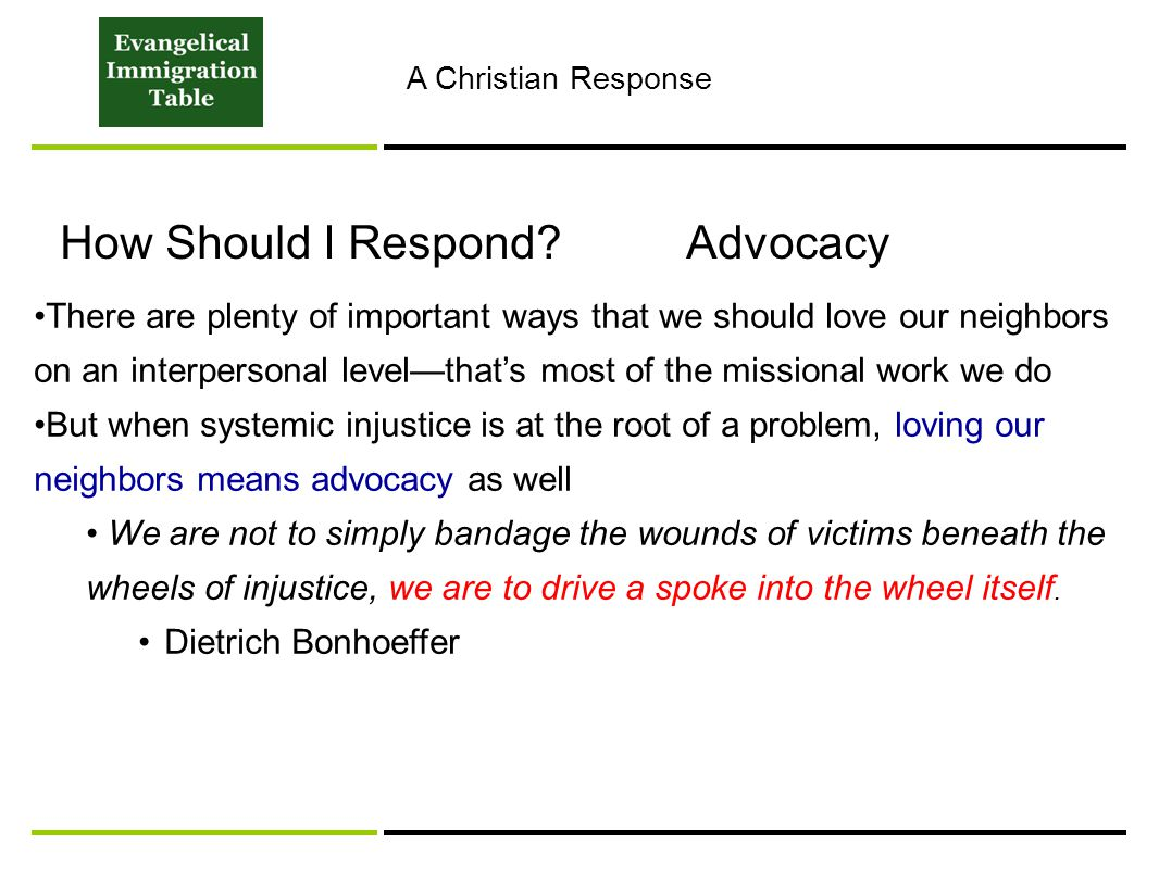 How Should I Respond?Advocacy There are plenty of important ways that we should love our neighbors on an interpersonal level—that's most of the missional work we do But when systemic injustice is at the root of a problem, loving our neighbors means advocacy as well We are not to simply bandage the wounds of victims beneath the wheels of injustice, we are to drive a spoke into the wheel itself.