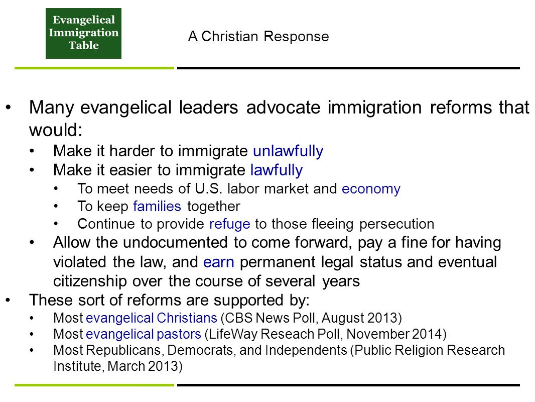 A Christian Response Many evangelical leaders advocate immigration reforms that would: Make it harder to immigrate unlawfully Make it easier to immigrate lawfully To meet needs of U.S.
