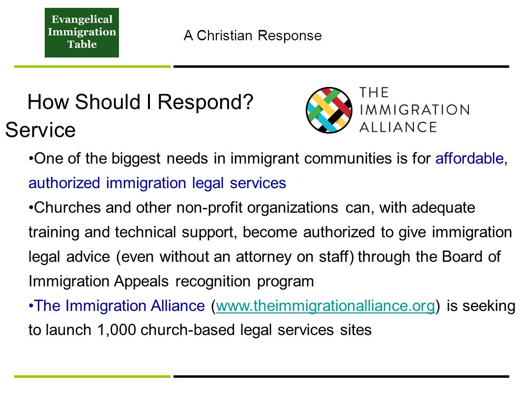 How Should I Respond? Service One of the biggest needs in immigrant communities is for affordable, authorized immigration legal services Churches and