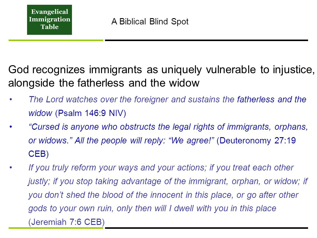 God recognizes immigrants as uniquely vulnerable to injustice, alongside the fatherless and the widow The Lord watches over the foreigner and sustains the fatherless and the widow (Psalm 146:9 NIV) Cursed is anyone who obstructs the legal rights of immigrants, orphans, or widows. All the people will reply: We agree! (Deuteronomy 27:19 CEB) If you truly reform your ways and your actions; if you treat each other justly; if you stop taking advantage of the immigrant, orphan, or widow; if you don't shed the blood of the innocent in this place, or go after other gods to your own ruin, only then will I dwell with you in this place (Jeremiah 7:6 CEB) A Biblical Blind Spot