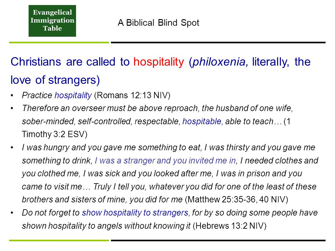 Christians are called to hospitality (philoxenia, literally, the love of strangers) Practice hospitality (Romans 12:13 NIV) Therefore an overseer must