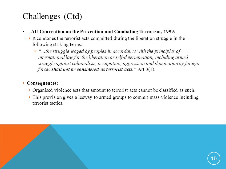 Challenges (Ctd) AU Convention on the Prevention and Combating Terrorism, 1999: It condones the terrorist acts committed during the liberation struggle in the following striking terms: …the struggle waged by peoples in accordance with the principles of international law for the liberation or self-determination, including armed struggle against colonialism, occupation, aggression and domination by foreign forces shall not be considered as terrorist acts. Art 3(1).