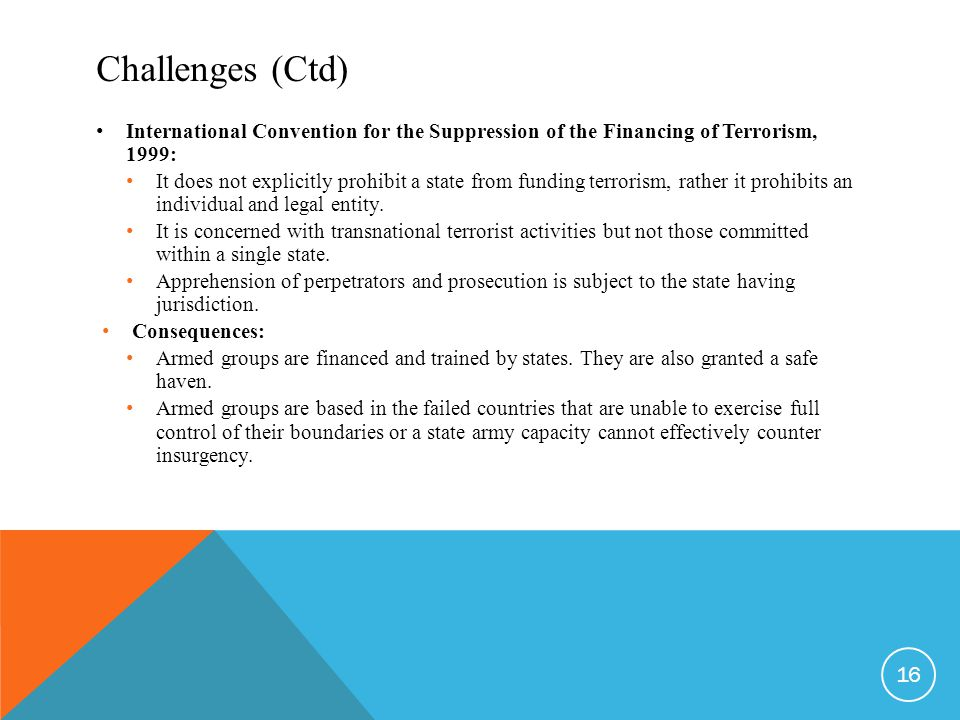 Challenges (Ctd) International Convention for the Suppression of the Financing of Terrorism, 1999: It does not explicitly prohibit a state from funding terrorism, rather it prohibits an individual and legal entity.