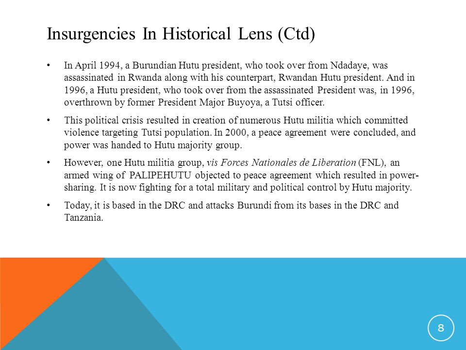 Insurgencies In Historical Lens (Ctd) In April 1994, a Burundian Hutu president, who took over from Ndadaye, was assassinated in Rwanda along with his counterpart, Rwandan Hutu president.