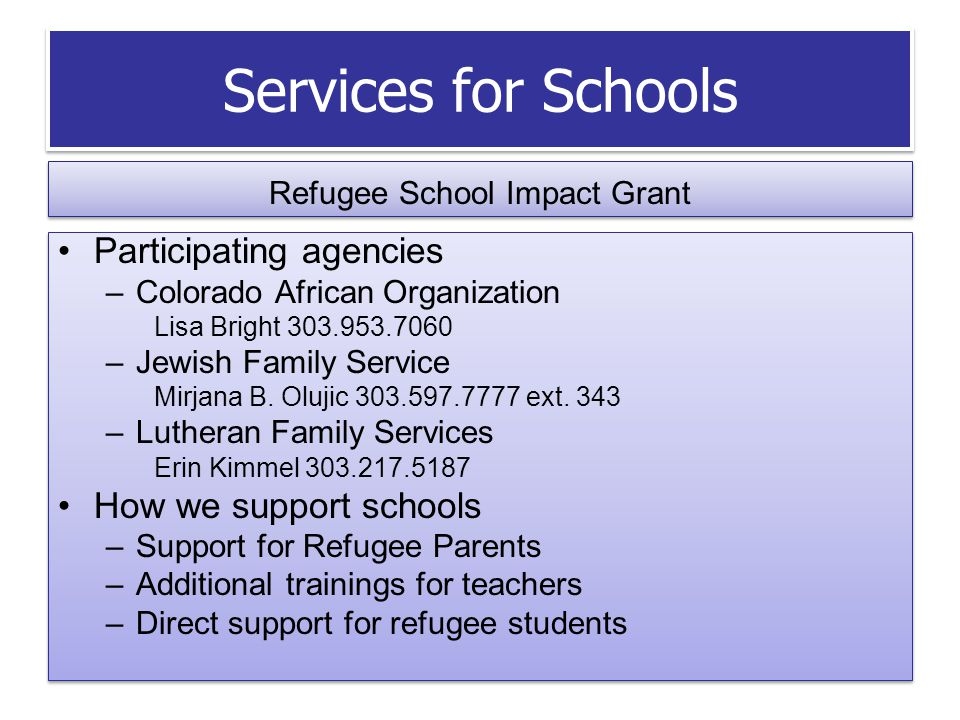 Services for Schools Refugee School Impact Grant Participating agencies –Colorado African Organization Lisa Bright 303.953.7060 –Jewish Family Service Mirjana B.