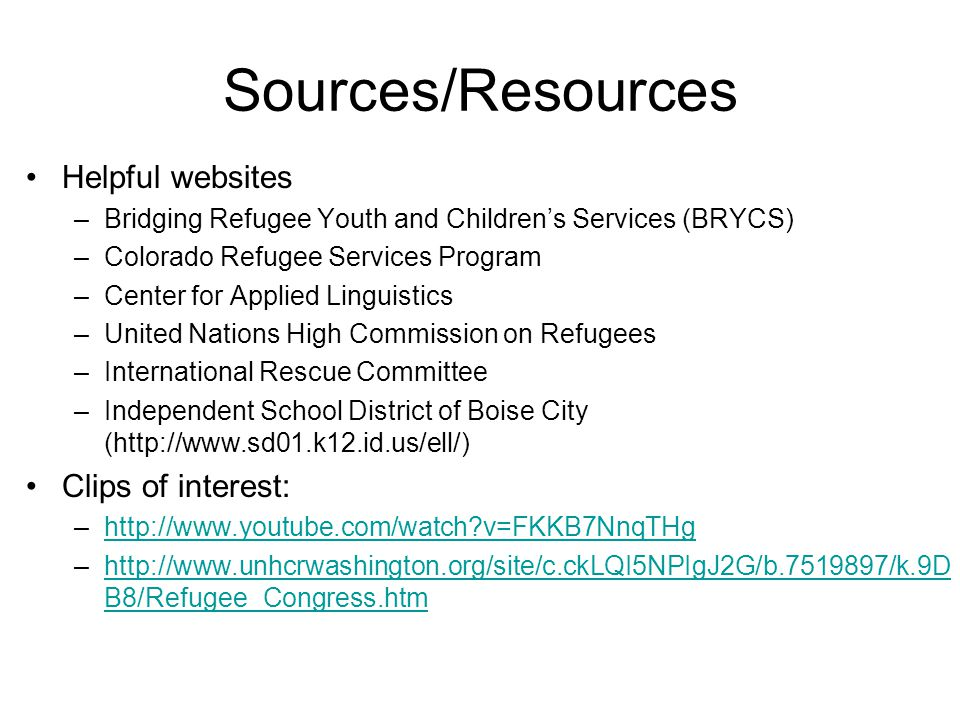 Sources/Resources Helpful websites –Bridging Refugee Youth and Children's Services (BRYCS) –Colorado Refugee Services Program –Center for Applied Linguistics –United Nations High Commission on Refugees –International Rescue Committee –Independent School District of Boise City (http://www.sd01.k12.id.us/ell/) Clips of interest: –http://www.youtube.com/watch v=FKKB7NnqTHghttp://www.youtube.com/watch v=FKKB7NnqTHg –http://www.unhcrwashington.org/site/c.ckLQI5NPIgJ2G/b.7519897/k.9D B8/Refugee_Congress.htmhttp://www.unhcrwashington.org/site/c.ckLQI5NPIgJ2G/b.7519897/k.9D B8/Refugee_Congress.htm
