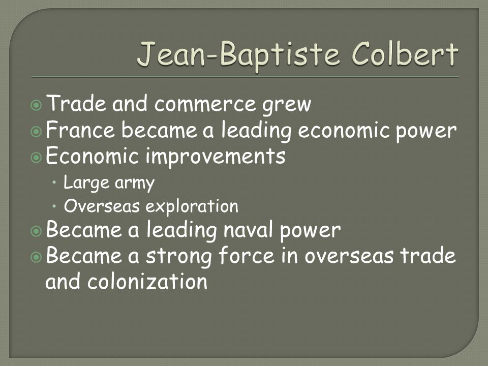 Trade and commerce grew  France became a leading economic power  Economic improvements Large army Overseas exploration  Became a leading naval po