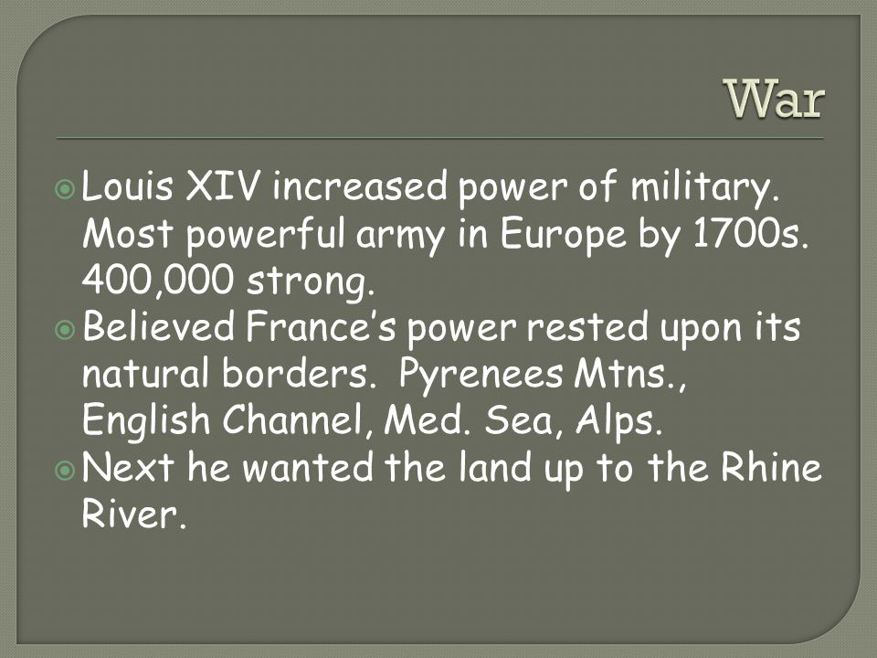  Louis XIV increased power of military. Most powerful army in Europe by 1700s. 400,000 strong.  Believed France's power rested upon its natural bord