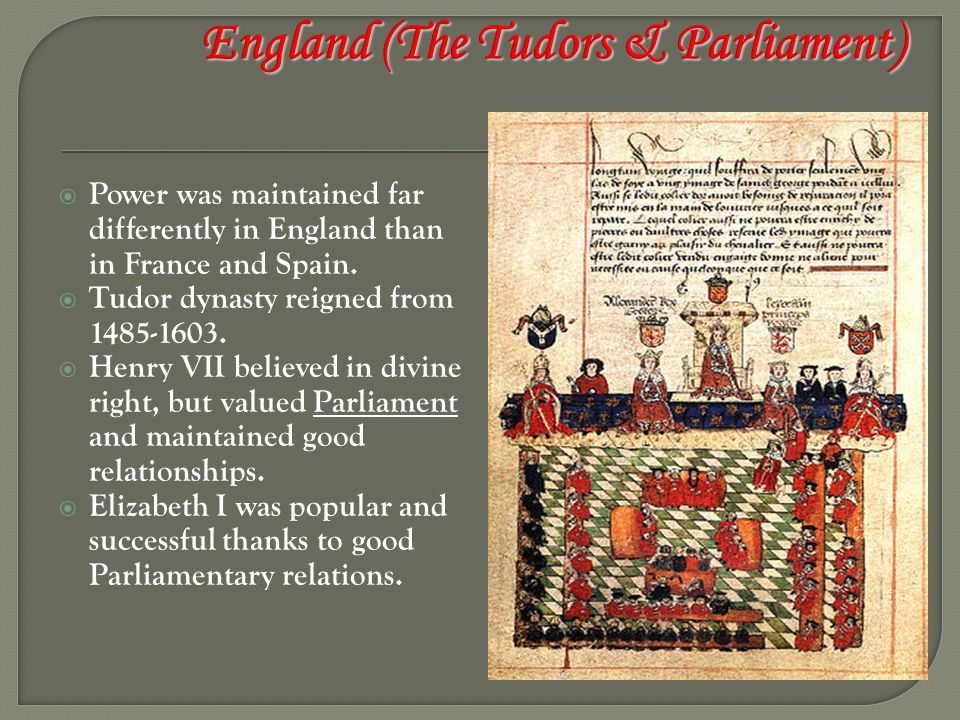  Power was maintained far differently in England than in France and Spain.  Tudor dynasty reigned from 1485-1603.  Henry VII believed in divine rig