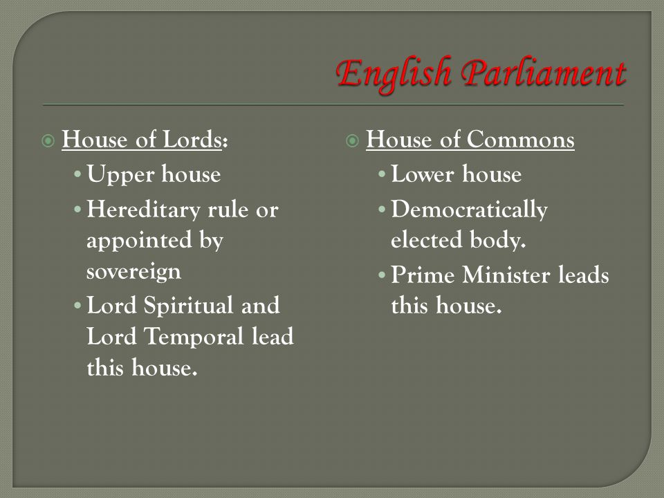  House of Lords: Upper house Hereditary rule or appointed by sovereign Lord Spiritual and Lord Temporal lead this house.  House of Commons Lower hou