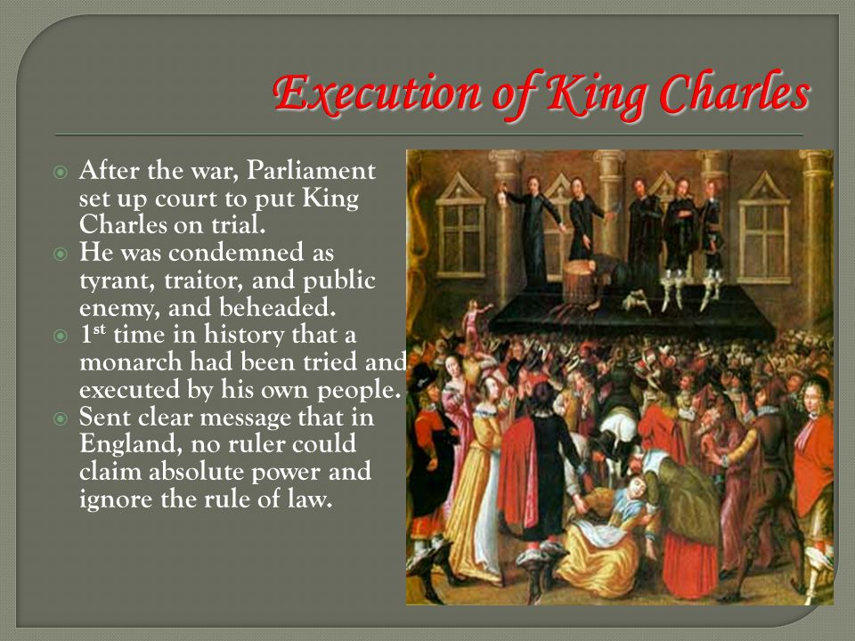  After the war, Parliament set up court to put King Charles on trial.  He was condemned as tyrant, traitor, and public enemy, and beheaded.  1 st t