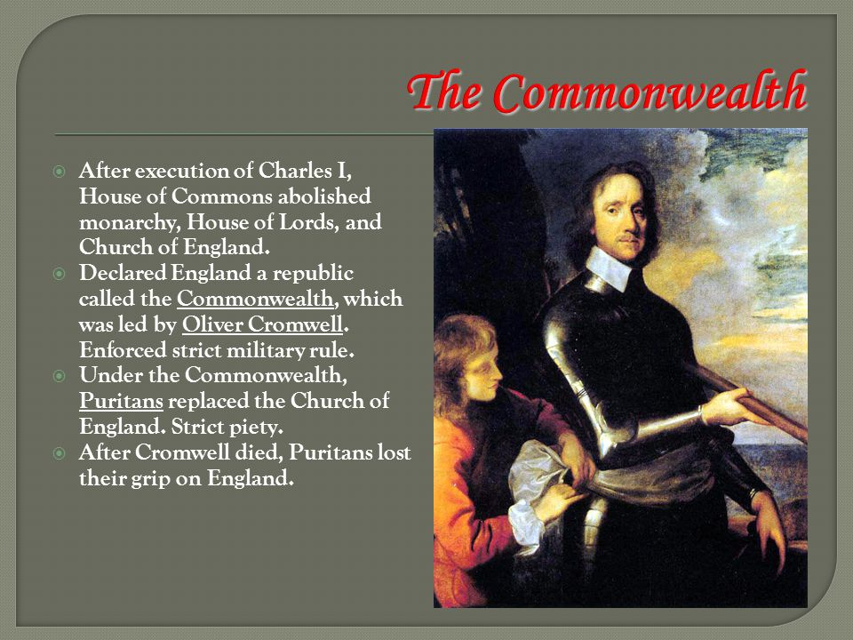  After execution of Charles I, House of Commons abolished monarchy, House of Lords, and Church of England.  Declared England a republic called the C