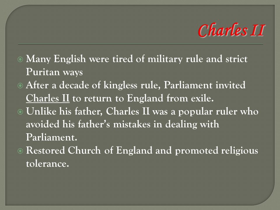  Many English were tired of military rule and strict Puritan ways  After a decade of kingless rule, Parliament invited Charles II to return to Engla