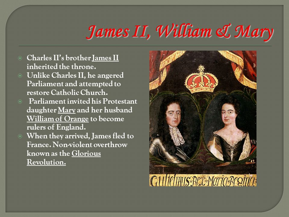  Charles II's brother James II inherited the throne.  Unlike Charles II, he angered Parliament and attempted to restore Catholic Church.  Parliamen