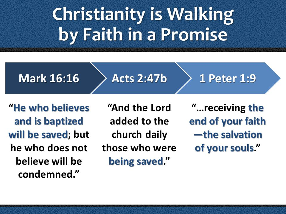 Christianity is Walking by Faith in a Promise Mark 16:16 He who believes and is baptized will be saved Mark 16:16 He who believes and is baptized will be saved; but he who does not believe will be condemned. 1 Peter 1:9 the end of your faith —the salvation of your souls 1 Peter 1:9 …receiving the end of your faith —the salvation of your souls. Acts 2:47b being saved Acts 2:47b And the Lord added to the church daily those who were being saved.