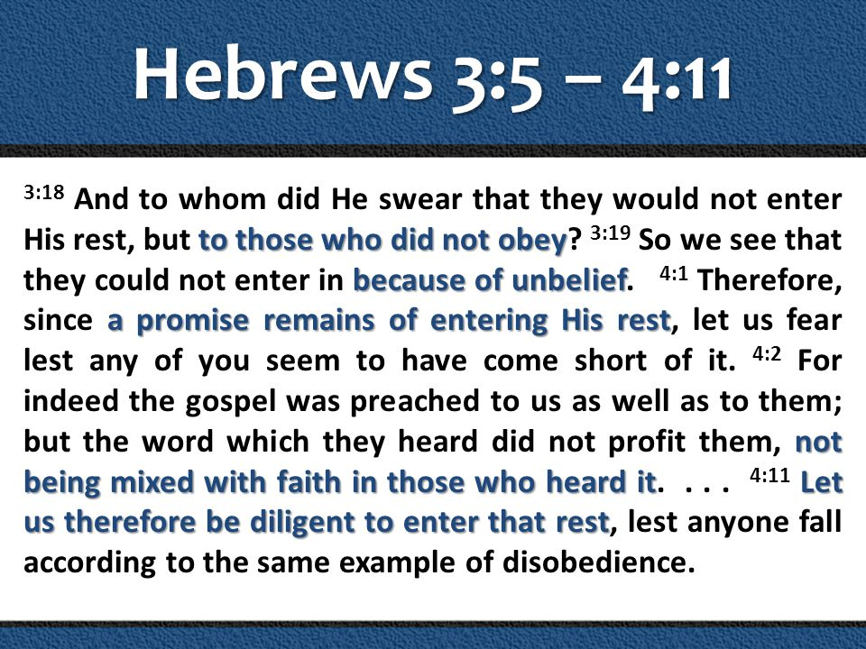 Hebrews 3:5 – 4:11 to those who did not obey because of unbelief a promise remains of entering His rest not being mixed with faith in those who heard itLet us therefore be diligent to enter that rest 3:18 And to whom did He swear that they would not enter His rest, but to those who did not obey.