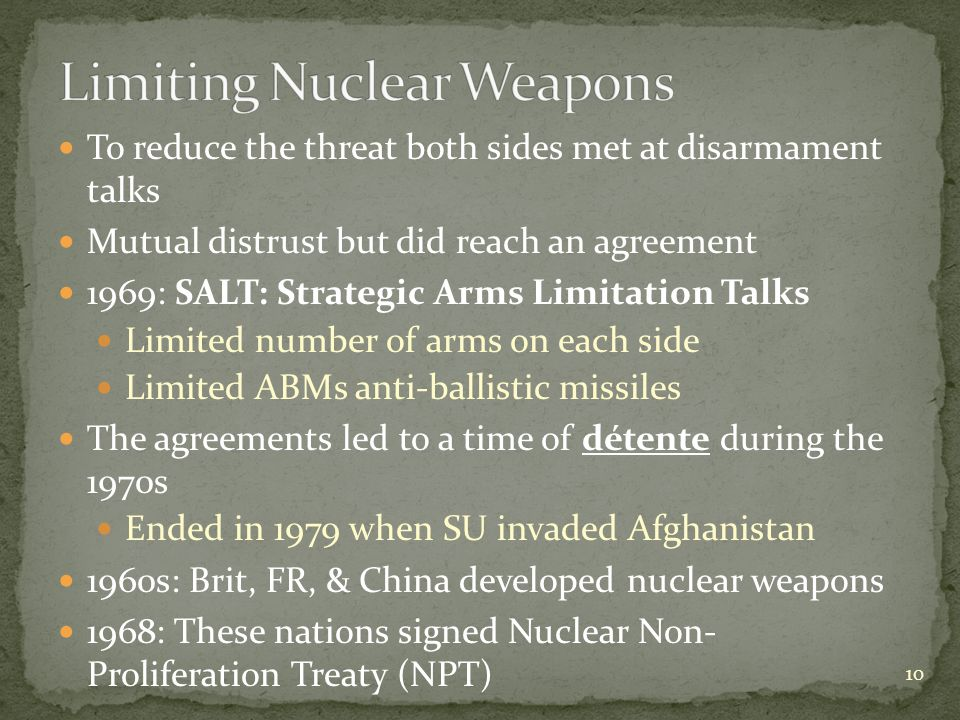 To reduce the threat both sides met at disarmament talks Mutual distrust but did reach an agreement 1969: SALT: Strategic Arms Limitation Talks Limited number of arms on each side Limited ABMs anti-ballistic missiles The agreements led to a time of détente during the 1970s Ended in 1979 when SU invaded Afghanistan 1960s: Brit, FR, & China developed nuclear weapons 1968: These nations signed Nuclear Non- Proliferation Treaty (NPT) 10