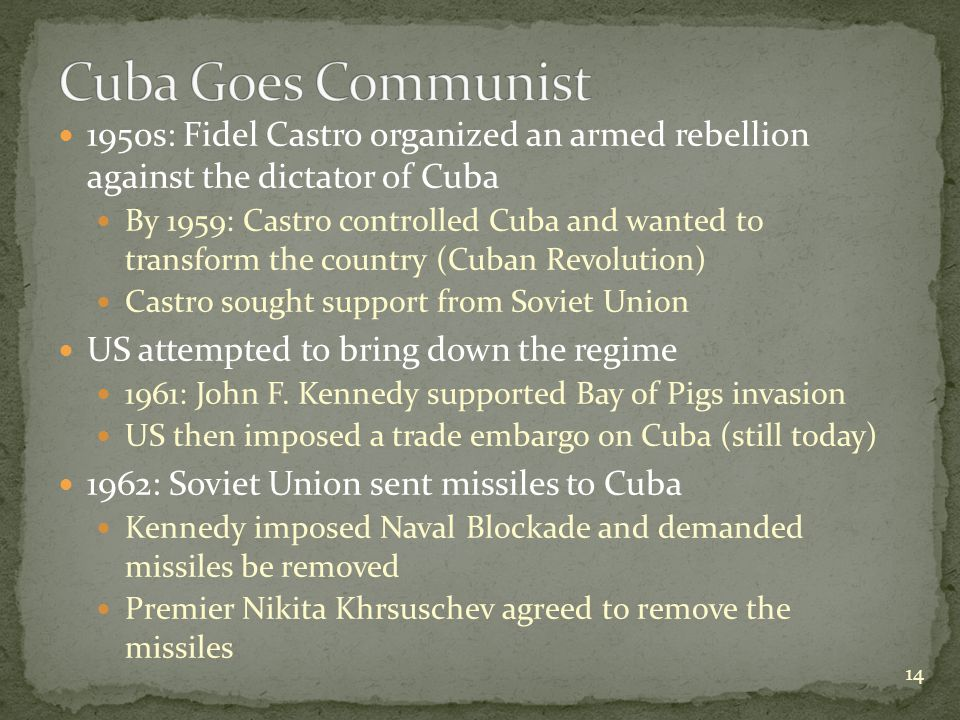 1950s: Fidel Castro organized an armed rebellion against the dictator of Cuba By 1959: Castro controlled Cuba and wanted to transform the country (Cuban Revolution) Castro sought support from Soviet Union US attempted to bring down the regime 1961: John F.
