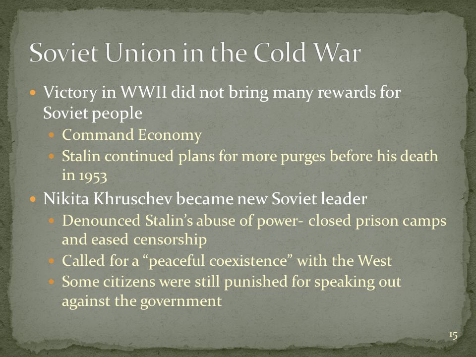 Victory in WWII did not bring many rewards for Soviet people Command Economy Stalin continued plans for more purges before his death in 1953 Nikita Khruschev became new Soviet leader Denounced Stalin's abuse of power- closed prison camps and eased censorship Called for a peaceful coexistence with the West Some citizens were still punished for speaking out against the government 15