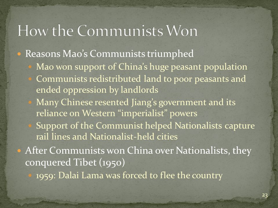 Reasons Mao's Communists triumphed Mao won support of China's huge peasant population Communists redistributed land to poor peasants and ended oppression by landlords Many Chinese resented Jiang's government and its reliance on Western imperialist powers Support of the Communist helped Nationalists capture rail lines and Nationalist-held cities After Communists won China over Nationalists, they conquered Tibet (1950) 1959: Dalai Lama was forced to flee the country 23