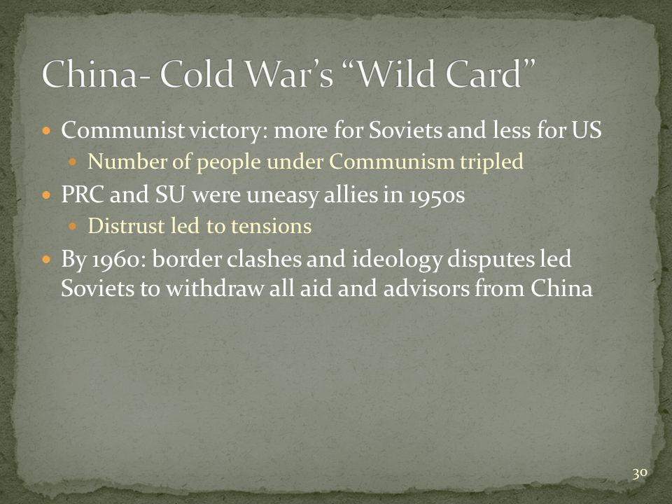 Communist victory: more for Soviets and less for US Number of people under Communism tripled PRC and SU were uneasy allies in 1950s Distrust led to tensions By 1960: border clashes and ideology disputes led Soviets to withdraw all aid and advisors from China 30