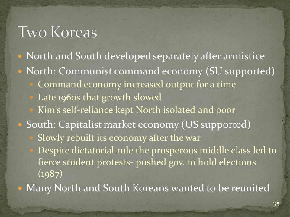 North and South developed separately after armistice North: Communist command economy (SU supported) Command economy increased output for a time Late 1960s that growth slowed Kim's self-reliance kept North isolated and poor South: Capitalist market economy (US supported) Slowly rebuilt its economy after the war Despite dictatorial rule the prosperous middle class led to fierce student protests- pushed gov.