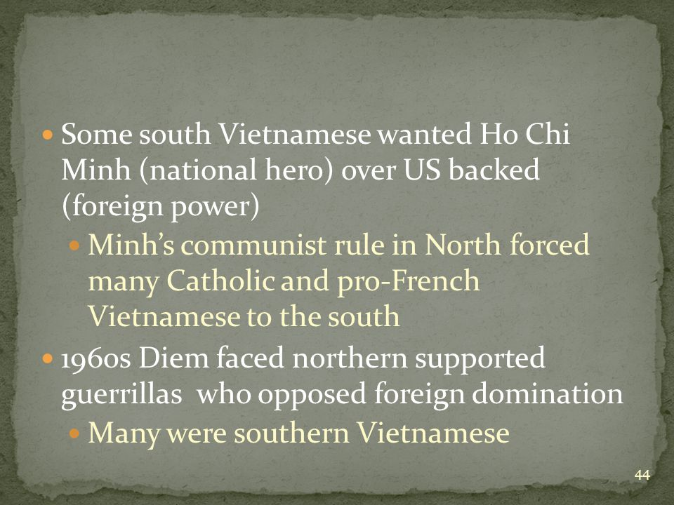 Some south Vietnamese wanted Ho Chi Minh (national hero) over US backed (foreign power) Minh's communist rule in North forced many Catholic and pro-French Vietnamese to the south 1960s Diem faced northern supported guerrillas who opposed foreign domination Many were southern Vietnamese 44