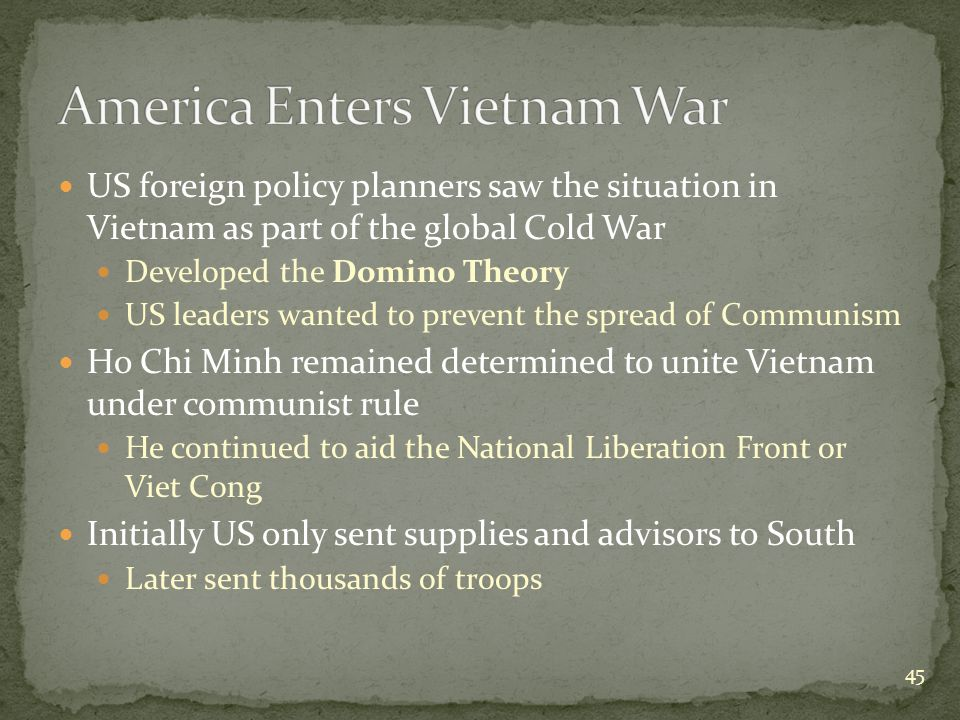 US foreign policy planners saw the situation in Vietnam as part of the global Cold War Developed the Domino Theory US leaders wanted to prevent the spread of Communism Ho Chi Minh remained determined to unite Vietnam under communist rule He continued to aid the National Liberation Front or Viet Cong Initially US only sent supplies and advisors to South Later sent thousands of troops 45