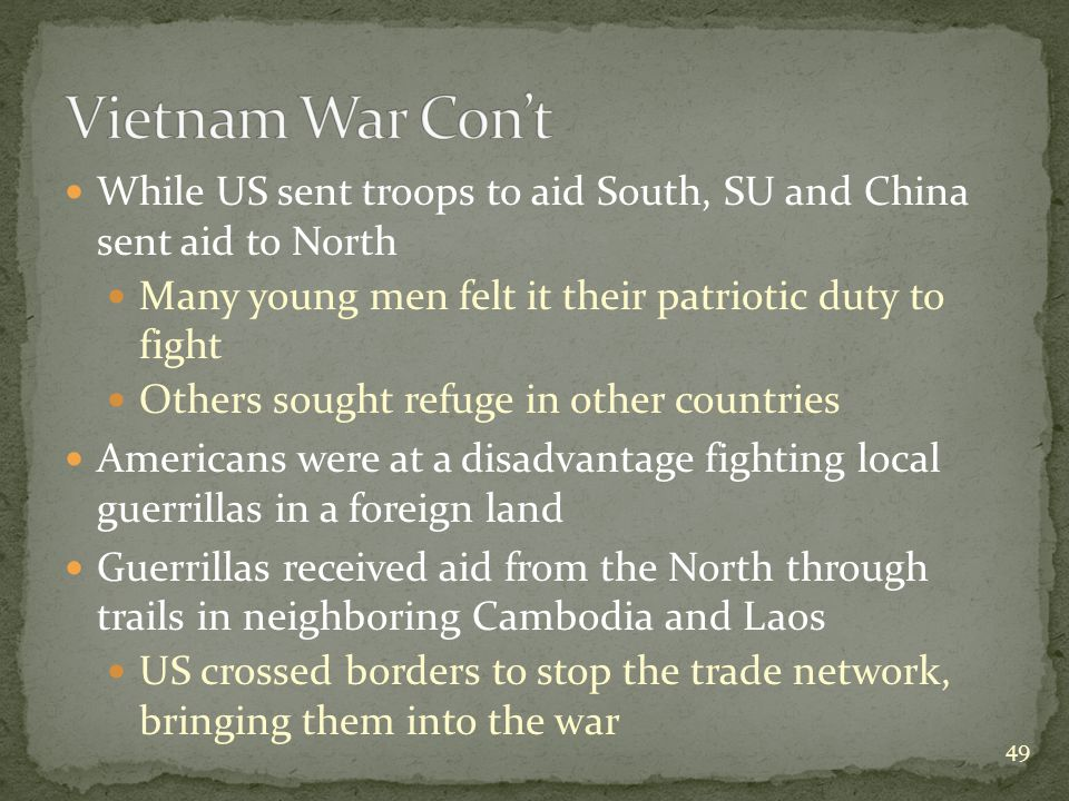 While US sent troops to aid South, SU and China sent aid to North Many young men felt it their patriotic duty to fight Others sought refuge in other countries Americans were at a disadvantage fighting local guerrillas in a foreign land Guerrillas received aid from the North through trails in neighboring Cambodia and Laos US crossed borders to stop the trade network, bringing them into the war 49