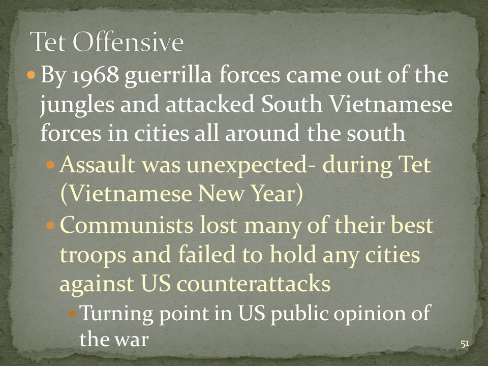 By 1968 guerrilla forces came out of the jungles and attacked South Vietnamese forces in cities all around the south Assault was unexpected- during Tet (Vietnamese New Year) Communists lost many of their best troops and failed to hold any cities against US counterattacks Turning point in US public opinion of the war 51