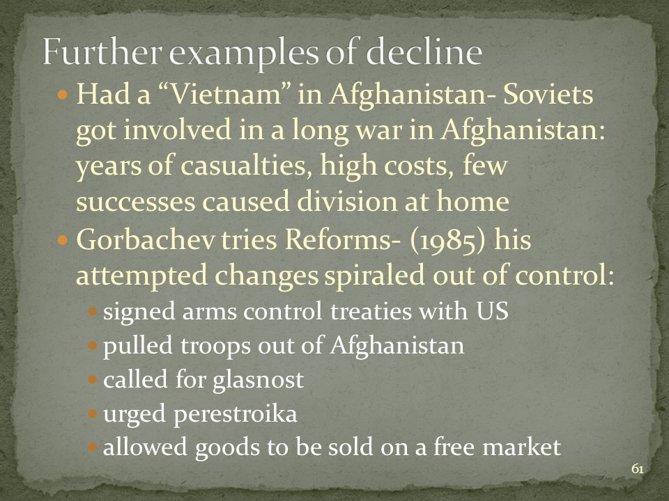 Had a Vietnam in Afghanistan- Soviets got involved in a long war in Afghanistan: years of casualties, high costs, few successes caused division at home Gorbachev tries Reforms- (1985) his attempted changes spiraled out of control: signed arms control treaties with US pulled troops out of Afghanistan called for glasnost urged perestroika allowed goods to be sold on a free market 61