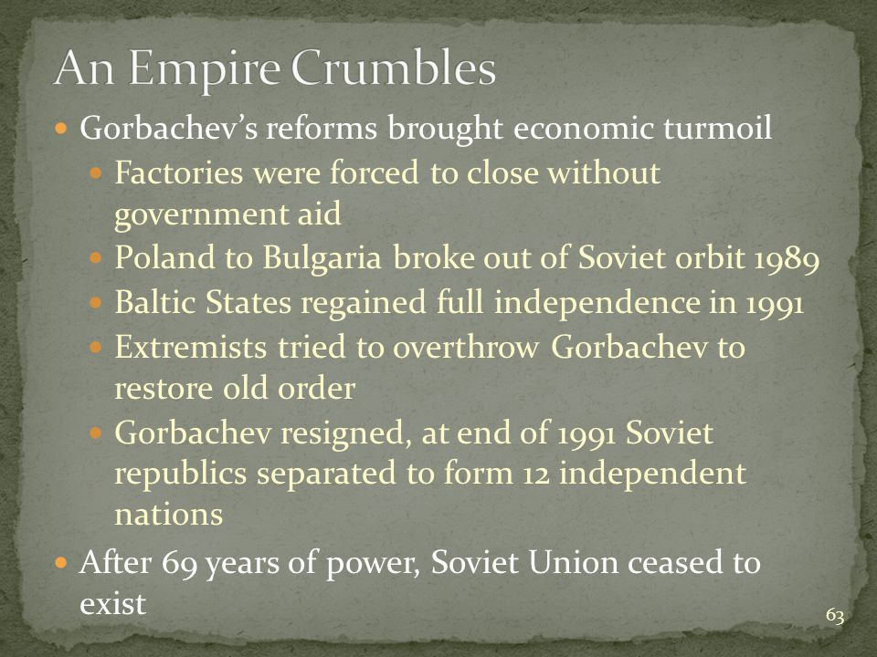 Gorbachev's reforms brought economic turmoil Factories were forced to close without government aid Poland to Bulgaria broke out of Soviet orbit 1989 Baltic States regained full independence in 1991 Extremists tried to overthrow Gorbachev to restore old order Gorbachev resigned, at end of 1991 Soviet republics separated to form 12 independent nations After 69 years of power, Soviet Union ceased to exist 63