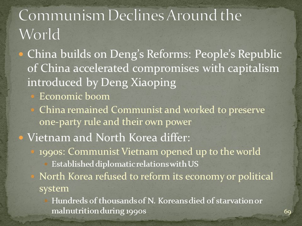China builds on Deng's Reforms: People's Republic of China accelerated compromises with capitalism introduced by Deng Xiaoping Economic boom China remained Communist and worked to preserve one-party rule and their own power Vietnam and North Korea differ: 1990s: Communist Vietnam opened up to the world Established diplomatic relations with US North Korea refused to reform its economy or political system Hundreds of thousands of N.