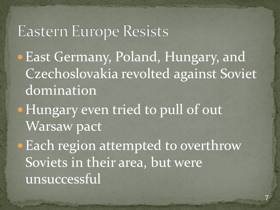East Germany, Poland, Hungary, and Czechoslovakia revolted against Soviet domination Hungary even tried to pull of out Warsaw pact Each region attempted to overthrow Soviets in their area, but were unsuccessful 7