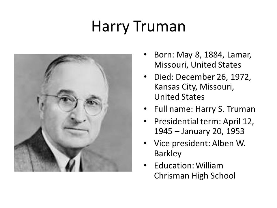 Harry Truman Born: May 8, 1884, Lamar, Missouri, United States Died: December 26, 1972, Kansas City, Missouri, United States Full name: Harry S.