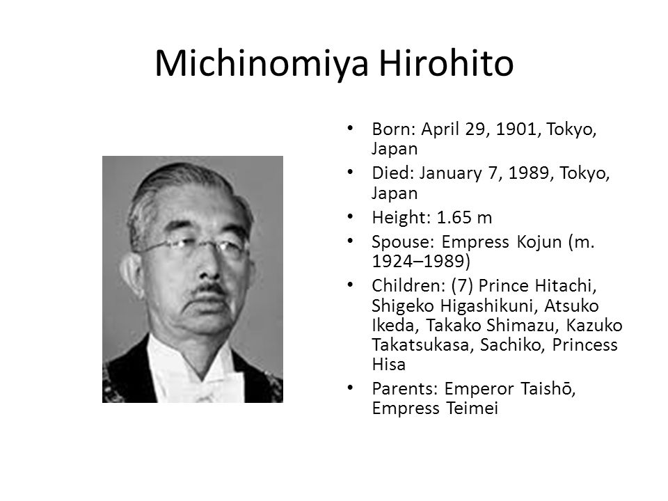 Michinomiya Hirohito Born: April 29, 1901, Tokyo, Japan Died: January 7, 1989, Tokyo, Japan Height: 1.65 m Spouse: Empress Kojun (m.