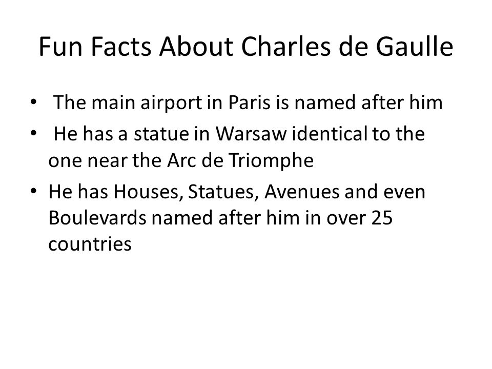 Fun Facts About Charles de Gaulle The main airport in Paris is named after him He has a statue in Warsaw identical to the one near the Arc de Triomphe He has Houses, Statues, Avenues and even Boulevards named after him in over 25 countries